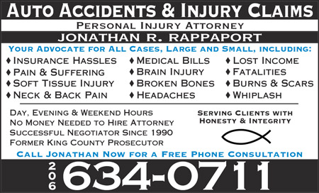 Yellow Page Ad: Auto Accident and Injury Claims. Personal Injury Attorney Jonathan R. Rappaport. Your Advocate for All Cases, Large and Small, including: Insurance Hassles; Pain and Suffering; Soft Tissue Injury; Neck and Back Pain; Medical Bills; Brain Injury; Broken Bones; Headaches; Lost Income; Fatalities; Burns and Scars; Whiplash. Day, Evening, and Weekend Hours. No Money Needed to Hire Attorney. Successful Negotiator Since 1990. Former King County Prosecutor. Serving Clients with Honesty and Integrity. Call Jonathan Now for a Free Phone Consultation. (206) 634-0711.
